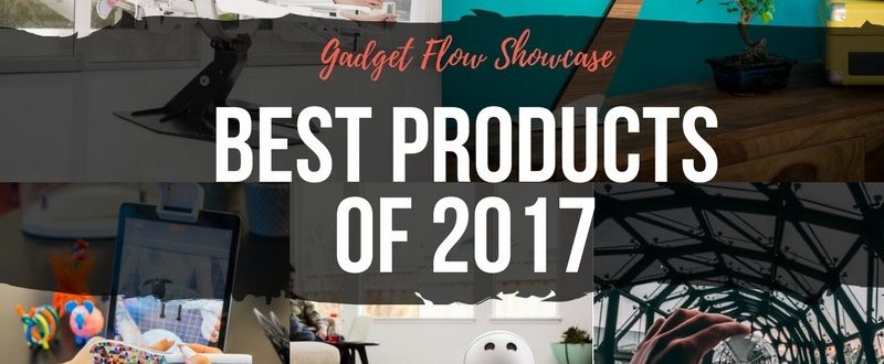 Gadget Flow Year in Review – The Best Products of 2017